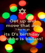 Get up and move that ass 1 day to go its D's birthday  and he is badass! - Personalised Poster A1 size