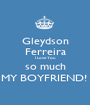 Gleydson Ferreira I Love You so much MY BOYFRIEND!  - Personalised Poster A1 size