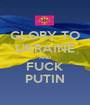 GLORY TO UKRAINE AND FUCK PUTIN - Personalised Poster A1 size