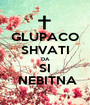 GLUPACO SHVATI DA SI  NEBITNA - Personalised Poster A1 size