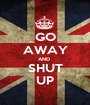 GO AWAY AND  SHUT UP - Personalised Poster A1 size