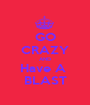 GO CRAZY AND Have A  BLAST - Personalised Poster A1 size