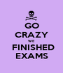 GO CRAZY WE  FINISHED EXAMS - Personalised Poster A1 size