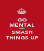 GO MENTAL AND SMASH THINGS UP - Personalised Poster A1 size