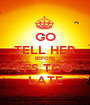 GO TELL HER BEFORE IT'S TOO LATE - Personalised Poster A1 size