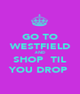 GO TO WESTFIELD AND SHOP  TIL YOU DROP  - Personalised Poster A1 size