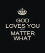 GOD LOVES YOU NO MATTER WHAT - Personalised Poster A1 size