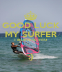 GOOD LUCK MY SURFER I BILIEVE IN YOU   ;) - Personalised Poster A1 size