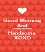 Good Morning  And Happy Birthday Handsome  XOXO - Personalised Poster A1 size
