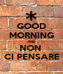 GOOD MORNING AND NON  CI PENSARE - Personalised Poster A1 size