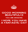 GOOD MORNING BEAUTIFUL<3 YOU ARE AMAZING I HOPE YOU HAVE A FANTASTIC DAY - Personalised Poster A1 size