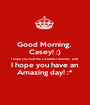 Good Morning,  Casey! :) I hope you had the sweetest dreams, and  I hope you have an  Amazing day! :* - Personalised Poster A1 size