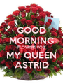 GOOD MORNING FLOWERS FOR MY QUEEN ASTRID - Personalised Poster A1 size