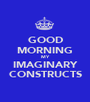 GOOD MORNING MY IMAGINARY CONSTRUCTS - Personalised Poster A1 size