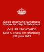 Good morning sunshine  Hope Ur day is fabulous  Just like your amazing  Self n know I'm thinking  Of you KAT - Personalised Poster A1 size