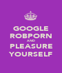 GOOGLE ROBPORN AND PLEASURE YOURSELF - Personalised Poster A1 size
