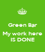 Green Bar  My work here IS DONE - Personalised Poster A1 size