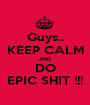 Guys.. KEEP CALM AND DO EPIC SHIT !!! - Personalised Poster A1 size