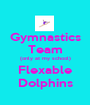 Gymnastics Team (only at my school) Flexable Dolphins - Personalised Poster A1 size
