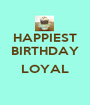 HAPPIEST BIRTHDAY  LOYAL  - Personalised Poster A1 size