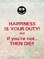 HAPPINESS IS YOUR DUTY! And If you're not... THEN DIE!! - Personalised Poster A1 size