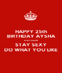 HAPPY 25th BIRTHDAY AYSHA STAY CALM STAY SEXY DO WHAT YOU LIKE - Personalised Poster A1 size