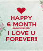 HAPPY 6 MONTH ANNIVERSARY I LOVE U FOREVER!! - Personalised Poster A1 size