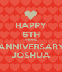 HAPPY 6TH YEARS ANNIVERSARY JOSHUA - Personalised Poster A1 size