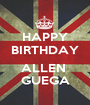 HAPPY BIRTHDAY  ALLEN  GUEGA - Personalised Poster A1 size