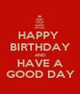 HAPPY  BIRTHDAY AND HAVE A GOOD DAY - Personalised Poster A1 size