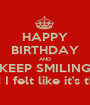 HAPPY BIRTHDAY AND KEEP SMILING although this meme is overused I felt like it's the perfect opportunity to use it. - Personalised Poster A1 size