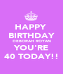 HAPPY  BIRTHDAY DEBORAH ROYAN YOU'RE 40 TODAY!! - Personalised Poster A1 size