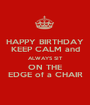 HAPPY BIRTHDAY KEEP CALM and ALWAYS SIT ON THE EDGE of a CHAIR - Personalised Poster A1 size