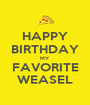 HAPPY BIRTHDAY MY FAVORITE WEASEL - Personalised Poster A1 size