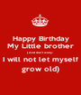 Happy Birthday My Little brother ( And don't worry- I will not let myself grow old) - Personalised Poster A1 size