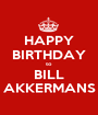 HAPPY BIRTHDAY to BILL AKKERMANS - Personalised Poster A1 size