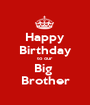 Happy Birthday to our  Big  Brother - Personalised Poster A1 size