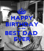 HAPPY BIRTHDAY to the BEST DAD  EVER - Personalised Poster A1 size