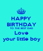HAPPY  BIRTHDAY TO THE BEST DAD Love your little boy - Personalised Poster A1 size