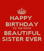 HAPPY  BIRTHDAY TO THE MOST BEAUTIFUL SISTER EVER - Personalised Poster A1 size