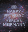 HAPPY BIRTHDAY TO YERLAN MEIRMANN - Personalised Poster A1 size