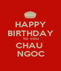 HAPPY BIRTHDAY TO YOU CHAU  NGOC - Personalised Poster A1 size