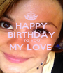 HAPPY BIRTHDAY TO YOU MY LOVE   - Personalised Poster A1 size