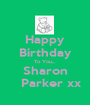 Happy Birthday To You... Sharon    Parker xx - Personalised Poster A1 size