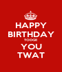 HAPPY BIRTHDAY TODGE  YOU TWAT - Personalised Poster A1 size