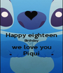 Happy eighteen Birthday we love you Piqui - Personalised Poster A1 size