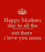 Happy Mothers day to all the wonderful mothers out there  i love you mom - Personalised Poster A1 size