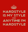 HARDSTYLE IS MY STYLE AND ANYTIME I'M HARDSTYLE - Personalised Poster A1 size