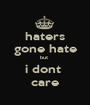 haters gone hate but  i dont  care - Personalised Poster A1 size