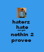 haterz  hate we got  nothin 2 provee  - Personalised Poster A1 size